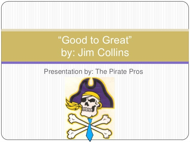 """Presentation by: The Pirate Pros(add logo)""""Good to Great""""by: Jim Collins"""