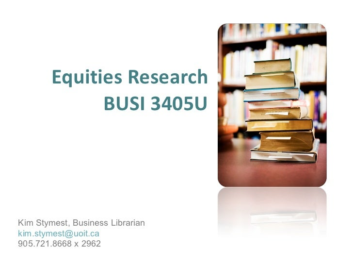 Equities Research BUSI 3405U Kim Stymest, Business Librarian [email_address] 905.721.8668 x 2962