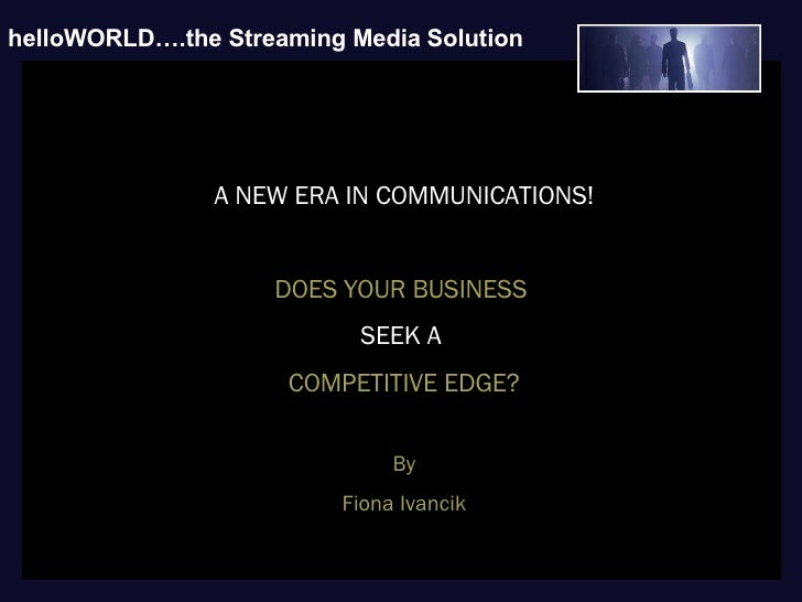 O O helloWORLD….the Streaming Media   Solution   A NEW ERA IN COMMUNICATIONS! DOES YOUR BUSINESS  SEEK A  COMPETITIVE EDGE...