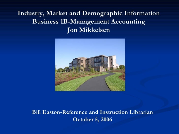 Bill Easton-Reference and Instruction Librarian October 5, 2006 Industry, Market and Demographic Information Business 1B-M...