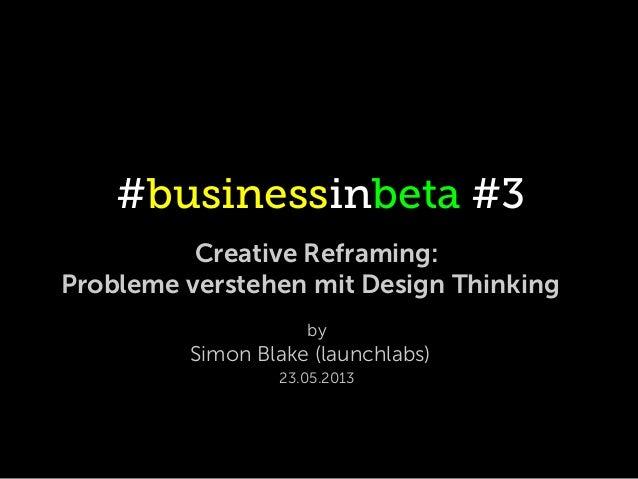 #businessinbeta #3Creative Reframing:Probleme verstehen mit Design ThinkingbySimon Blake (launchlabs)23.05.2013