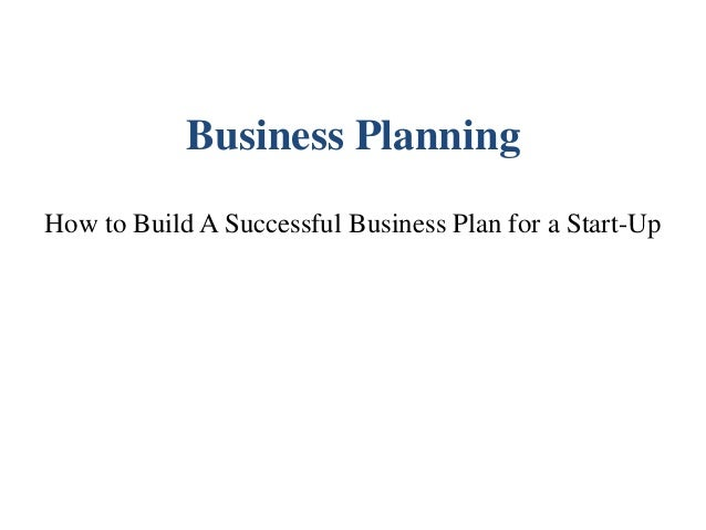 Business Planning How to Build A Successful Business Plan for a Start-Up