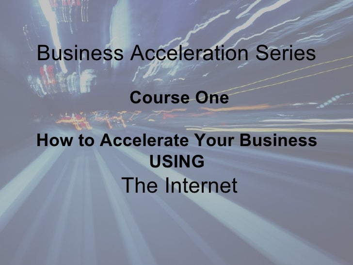 Business Acceleration Series   Class One   How To Accelerate Your Business Using The Internet