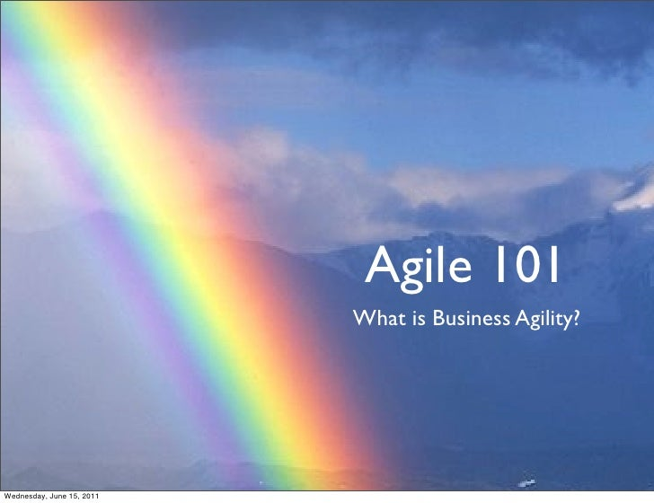 Agile 101                           What is Business Agility?Wednesday, June 15, 2011