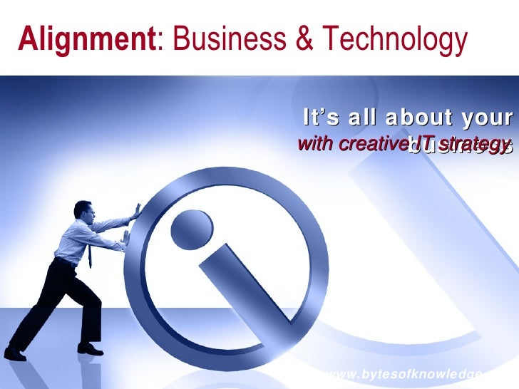 It's all about your business www.bytesofknowledge.com with creative IT strategy Alignment : Business & Technology