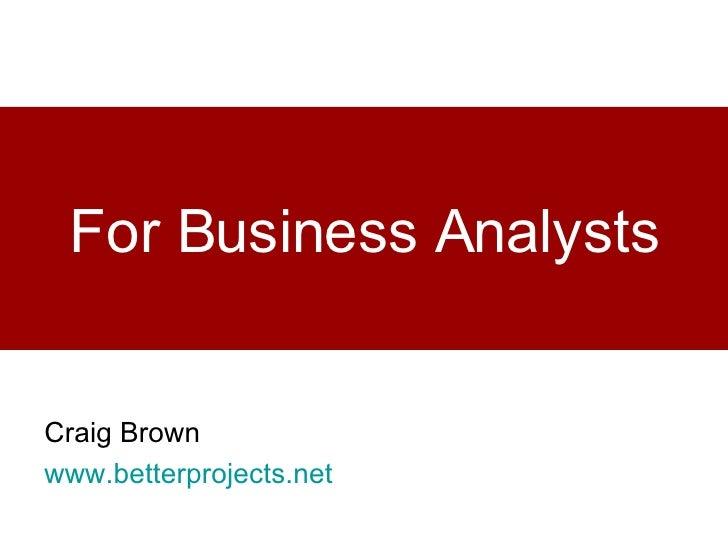 For Business Analysts Craig Brown www.betterprojects.net