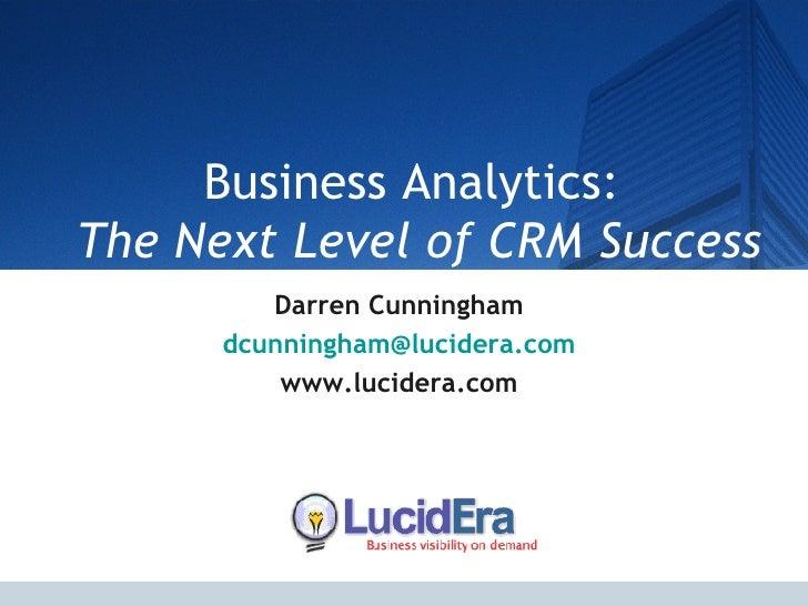 Business Analytics:  The Next Level of CRM Success Darren Cunningham [email_address] www.lucidera.com