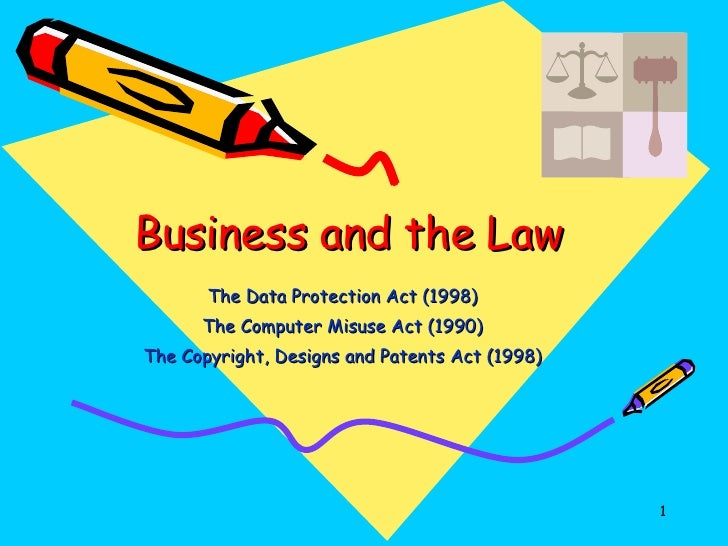 Business and the Law The Data Protection Act (1998) The Computer Misuse Act (1990) The Copyright, Designs and Patents Act ...