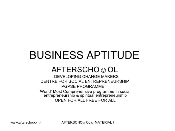 BUSINESS APTITUDE  AFTERSCHO☺OL   –  DEVELOPING CHANGE MAKERS  CENTRE FOR SOCIAL ENTREPRENEURSHIP  PGPSE PROGRAMME –  Worl...