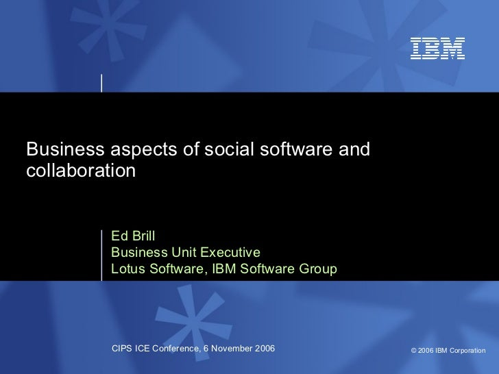 Ed Brill Business Unit Executive Lotus Software, IBM Software Group Business aspects of social software and collaboration