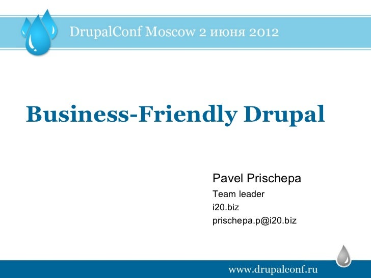Business-Friendly Drupal              Pavel Prischepa              Team leader              i20.biz              prischepa...