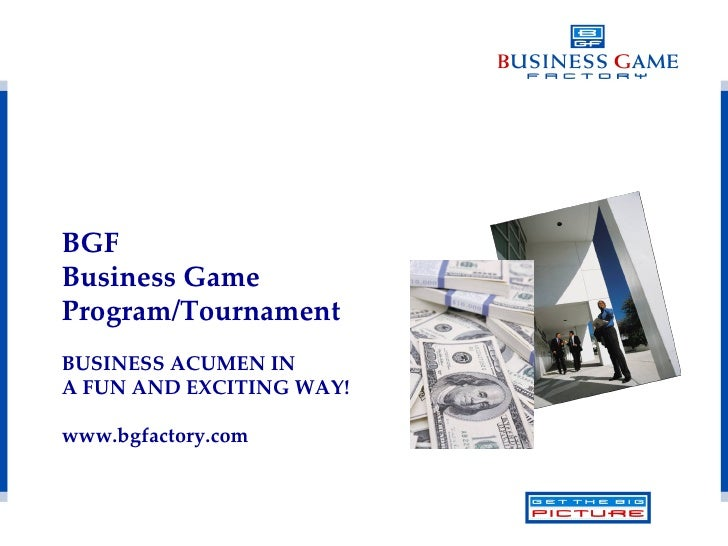 BGF  Business Game  Program/Tournament BUSINESS ACUMEN IN A FUN AND EXCITING WAY! www.bgfactory.com