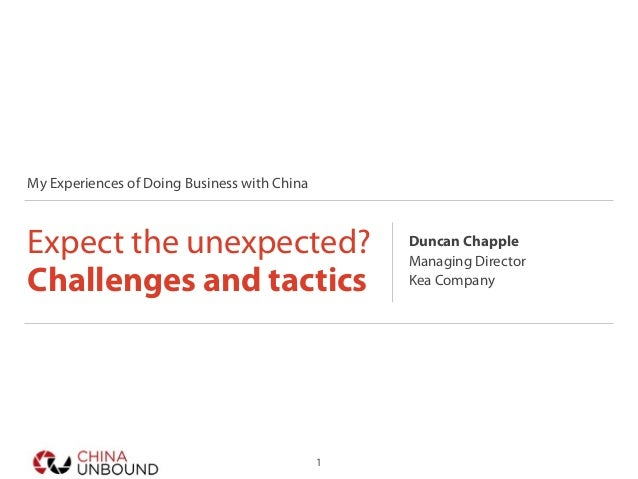 My Experiences of Doing Business with China Expect the unexpected? Challenges and tactics Duncan Chapple Managing Director...