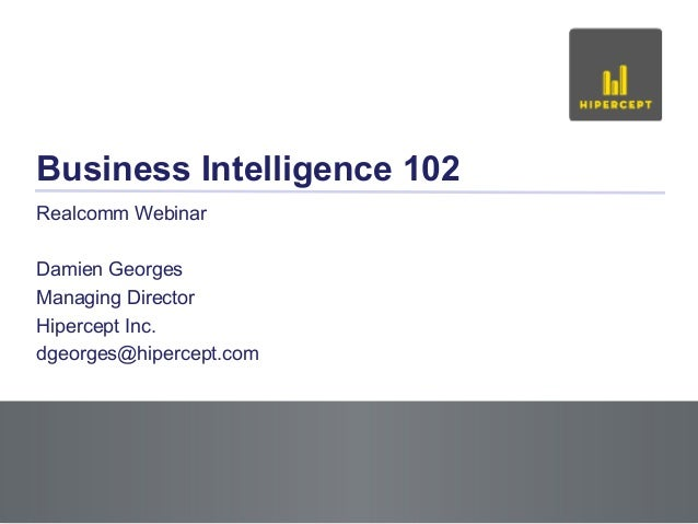 Business Intelligence 102 Realcomm Webinar Damien Georges Managing Director Hipercept Inc. dgeorges@hipercept.com  Slide 1