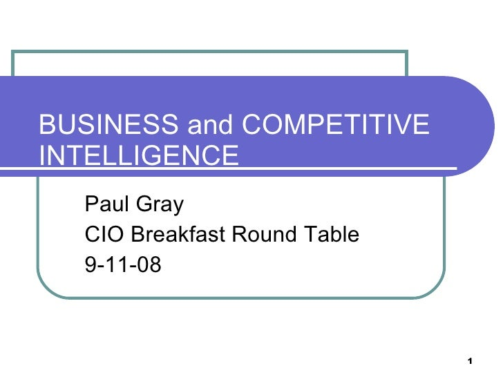 BUSINESS and COMPETITIVE INTELLIGENCE Paul Gray CIO Breakfast Round Table  9-11-08