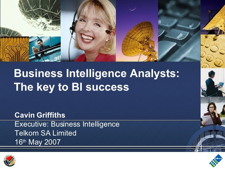 Cavin Griffiths Executive: Business Intelligence Telkom SA Limited 16 th  May 2007 Business Intelligence Analysts: The key...