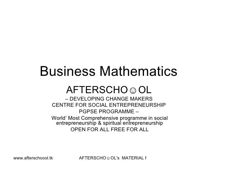 Business Mathematics  AFTERSCHO☺OL   –  DEVELOPING CHANGE MAKERS  CENTRE FOR SOCIAL ENTREPRENEURSHIP  PGPSE PROGRAMME –  W...