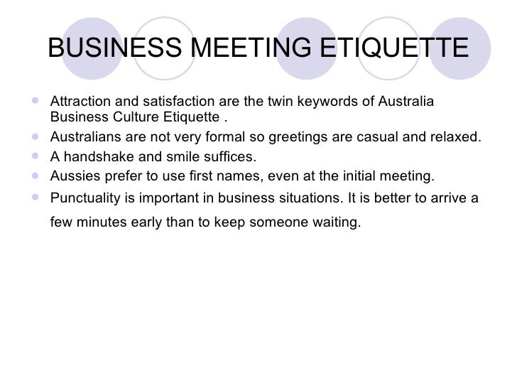 BUSINESS MEETING ETIQUETTE <ul><li>Attraction and satisfaction are the twin keywords of Australia Business Culture Etiquet...
