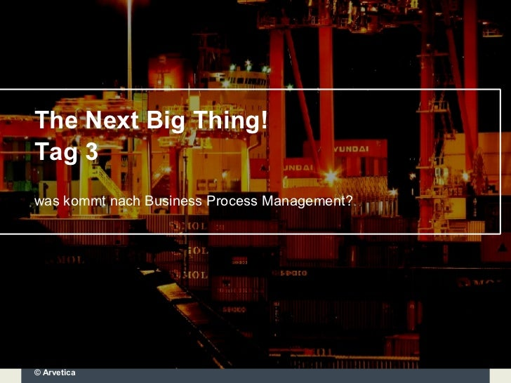 The Next Big Thing! Tag 3 was kommt nach Business Process Management? © Arvetica