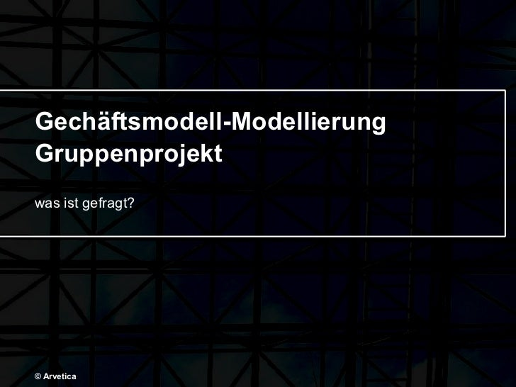 Gechäftsmodell-Modellierung Gruppenprojekt was ist gefragt? © Arvetica