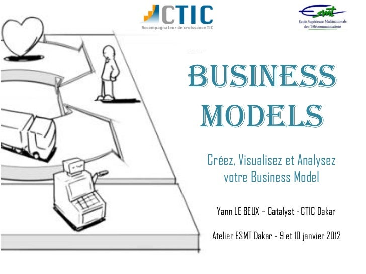 BUSINESS MODELS Créez, Visualisez et Analysez    votre Business Model   Yann LE BEUX – Catalyst - CTIC Dakar  Atelier ESMT...