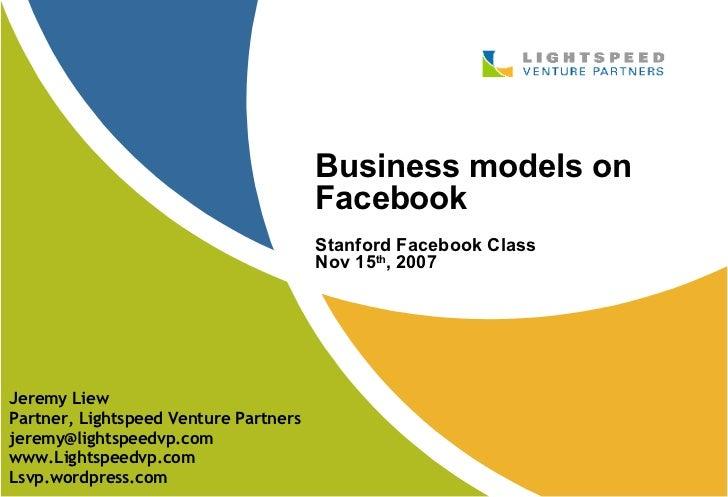 Business models on Facebook Stanford Facebook Class Nov 15 th , 2007 Jeremy Liew Partner, Lightspeed Venture Partners [ema...