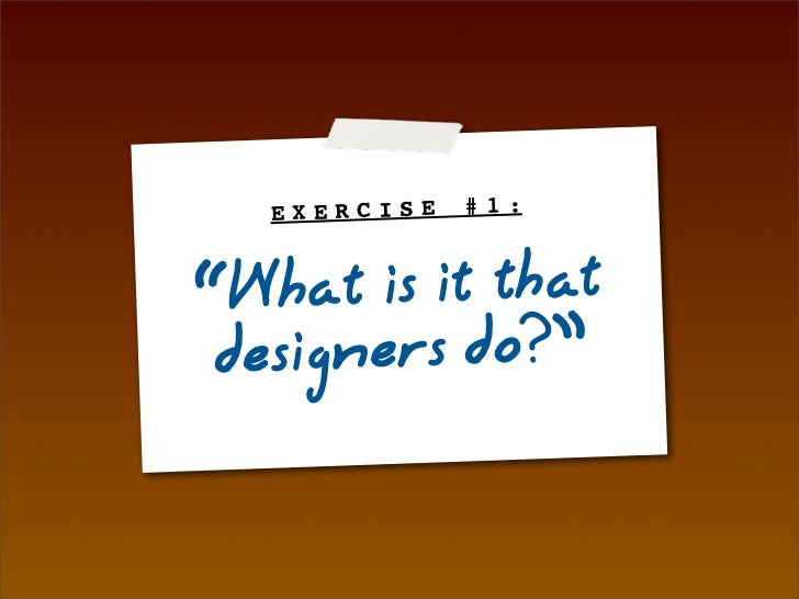 "EXERCISE   #1:    ""What is it that  designers do?"""