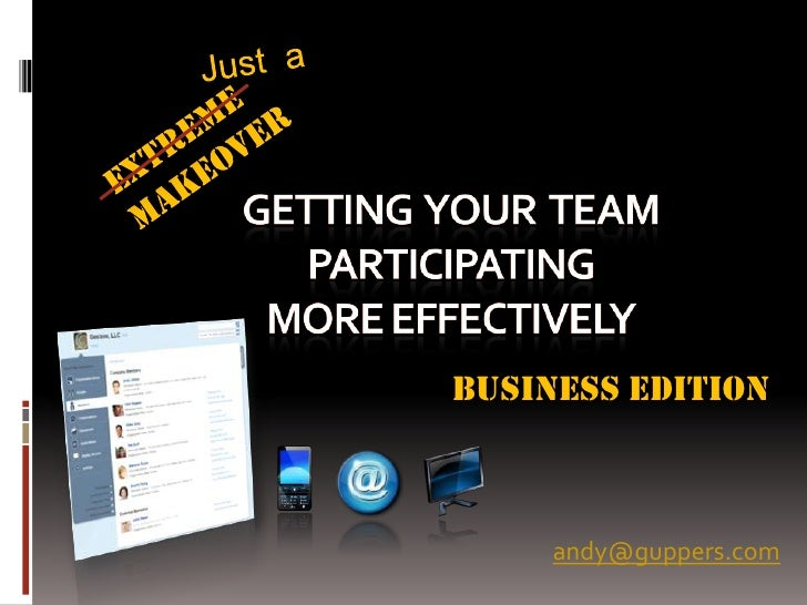 Just  a<br />EXTREME <br />MAKEOVER<br />GETTING  YOUR  TEAM PARTICIPATINGMORE EFFECTIVELY<br />BUSINESS EDITION<br />andy...