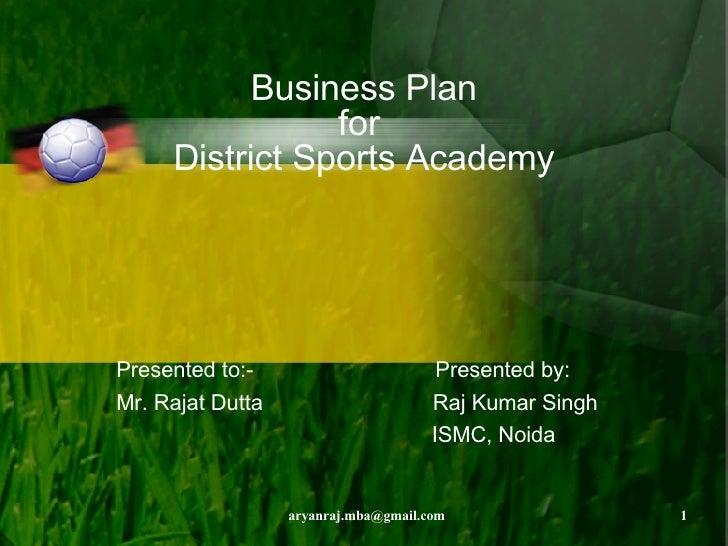 Business Plan for  District Sports Academy Presented to:-  Presented by: Mr. Rajat Dutta  Raj Kumar Singh ISMC, Noida