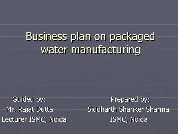 Business plan on packaged water manufacturing Guided by:  Prepared by: Mr. Rajat Dutta  Siddharth Shanker Sharma Lecturer ...