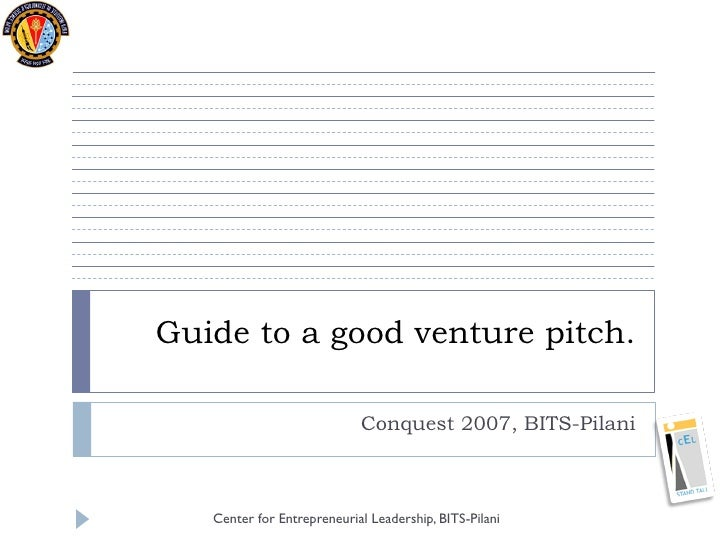 Guide to a good venture pitch.                              Conquest 2007, BITS-Pilani       Center for Entrepreneurial Le...