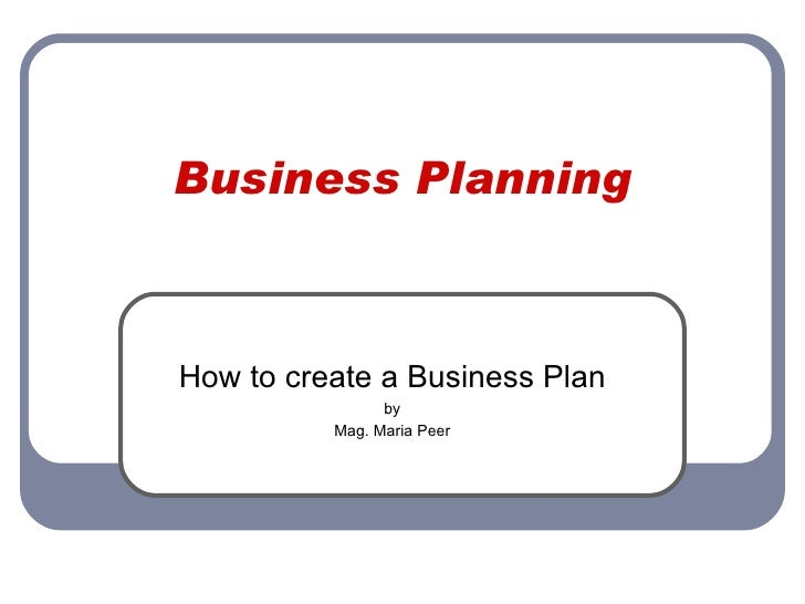 Business Planning How to create a Business Plan by Mag. Maria Peer