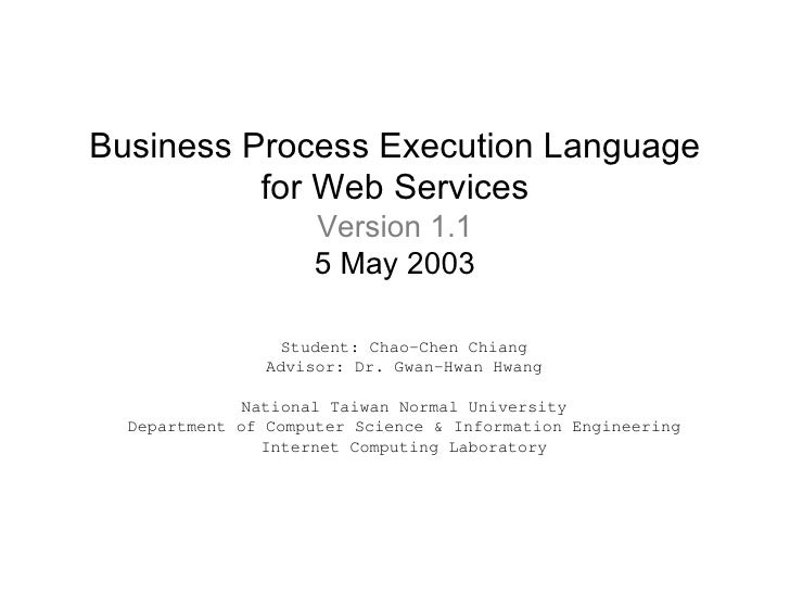 Business Process Execution Language for Web Services Version 1.1 5 May 2003 Student: Chao-Chen Chiang Advisor: Dr. Gwan-Hw...