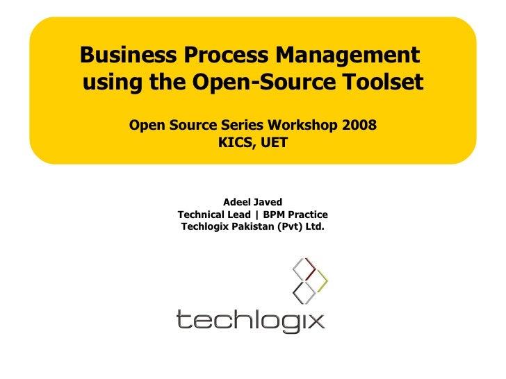 Business Process Management  using the Open-Source Toolset Open Source Series Workshop 2008 KICS, UET Adeel Javed Technica...
