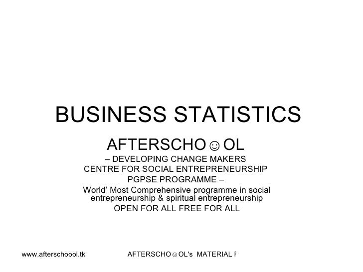 BUSINESS STATISTICS  AFTERSCHO☺OL   –  DEVELOPING CHANGE MAKERS  CENTRE FOR SOCIAL ENTREPRENEURSHIP  PGPSE PROGRAMME –  Wo...