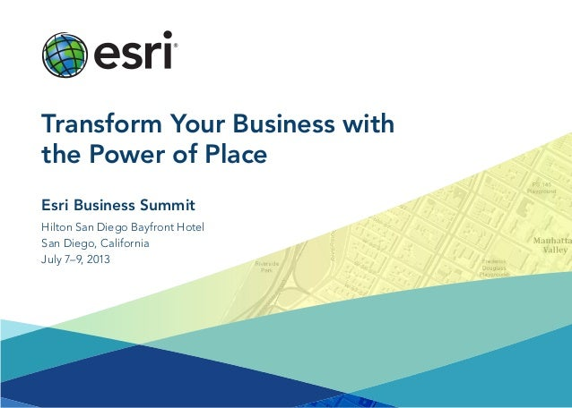 Hilton San Diego Bayfront HotelSan Diego, CaliforniaJuly 7–9, 2013Esri Business SummitTransform Your Business withthe Powe...