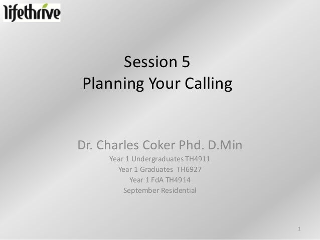 Session 5Planning Your CallingDr. Charles Coker Phd. D.Min     Year 1 Undergraduates TH4911       Year 1 Graduates TH6927 ...