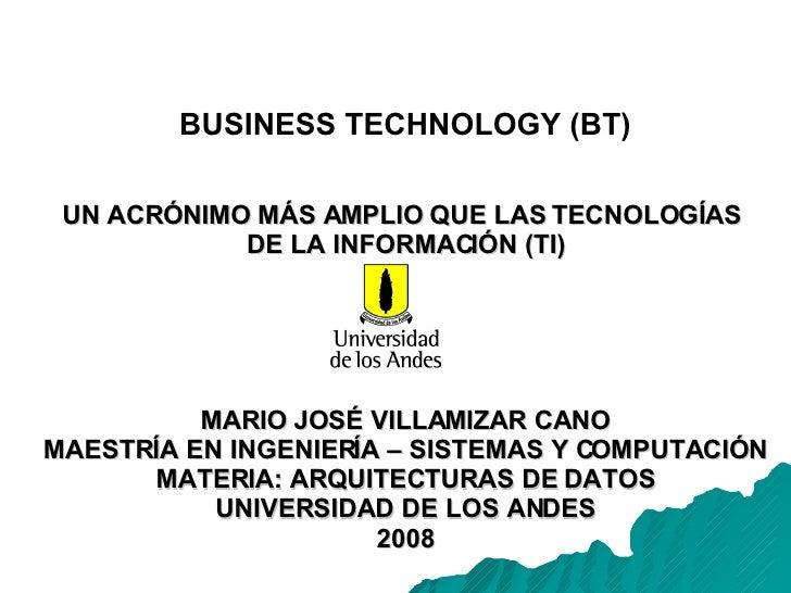 BUSINESS TECHNOLOGY (BT) UN ACRÓNIMO MÁS AMPLIO QUE LAS TECNOLOGÍAS  DE LA INFORMACIÓN (TI) MARIO JOSÉ VILLAMIZAR CANO MAE...