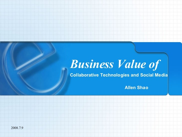 Business Value of Collaborative Technologies and Social Media Allen Shao