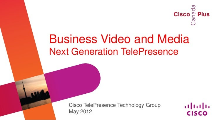 Business Video and MediaNext Generation TelePresence    Cisco TelePresence Technology Group    May 2012