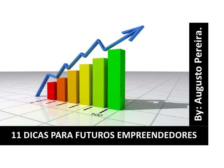 By: Augusto Pereira.<br />11 DICAS PARA FUTUROS EMPREENDEDORES<br />