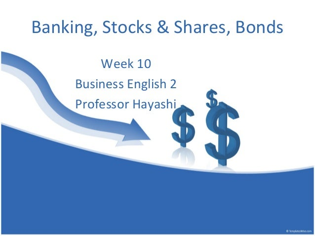 Banking, Stocks & Shares, Bonds Week 10 Business English 2 Professor Hayashi