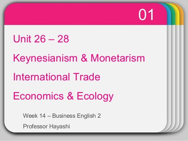 01  WINTER Unit 26 – 28 Template  Keynesianism & Monetarism International Trade Economics & Ecology Week 14 – Business Eng...