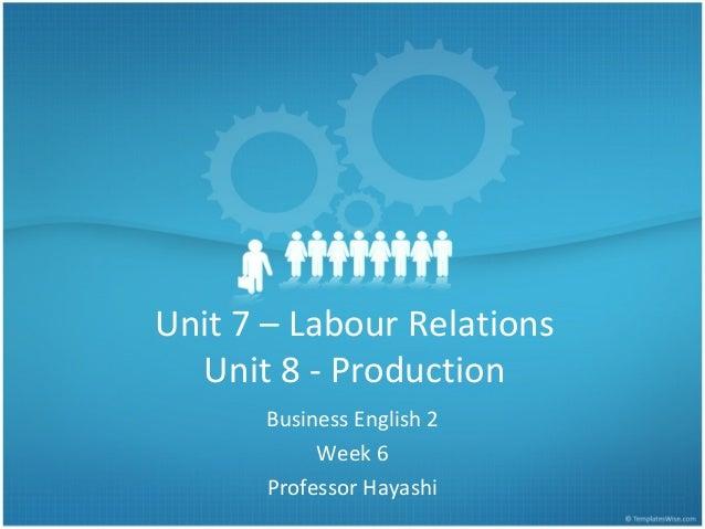 Unit 7 – Labour Relations Unit 8 - Production Business English 2 Week 6 Professor Hayashi