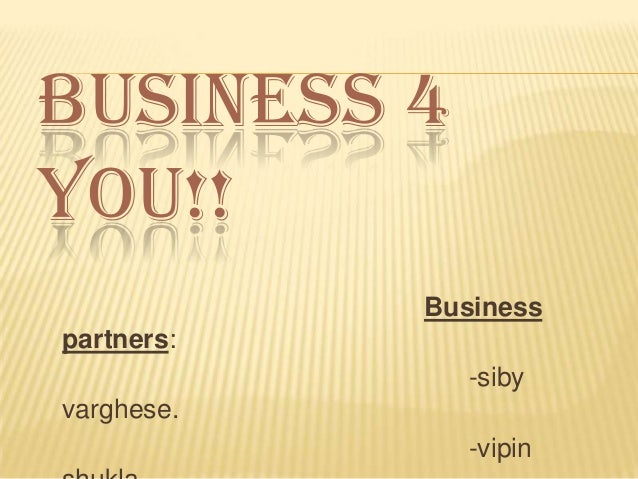 BUSINESS 4 YOU!! Business partners: -siby varghese. -vipin