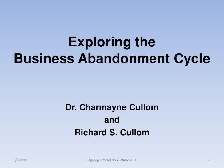 Exploring the Business Abandonment Cycle<br />Dr. CharmayneCullom<br />and<br />Richard S. Cullom<br />9/24/2011<br />Ridg...