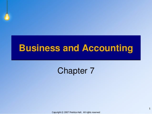 Copyright © 2007 Prentice-Hall. All rights reserved 1 Business and Accounting Chapter 7