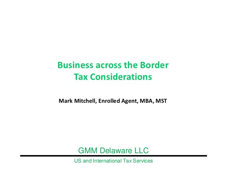 Business across the Border     Tax Considerations  Mark Mitchell, Enrolled Agent, MBA, MST            GMM Delaware LLC    ...