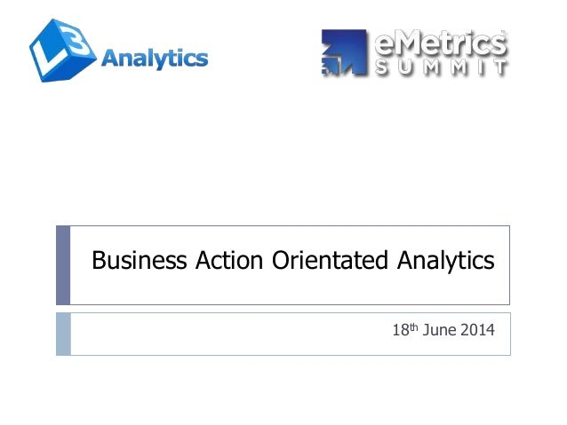 Business Action Orientated Analytics 18th June 2014