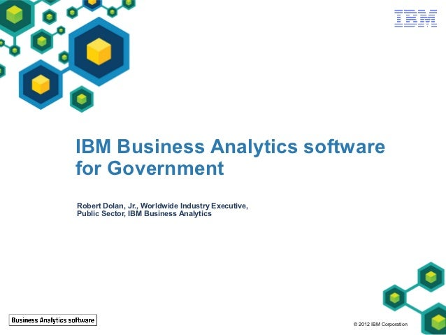IBM Business Analytics softwarefor GovernmentRobert Dolan, Jr., Worldwide Industry Executive,Public Sector, IBM Business A...